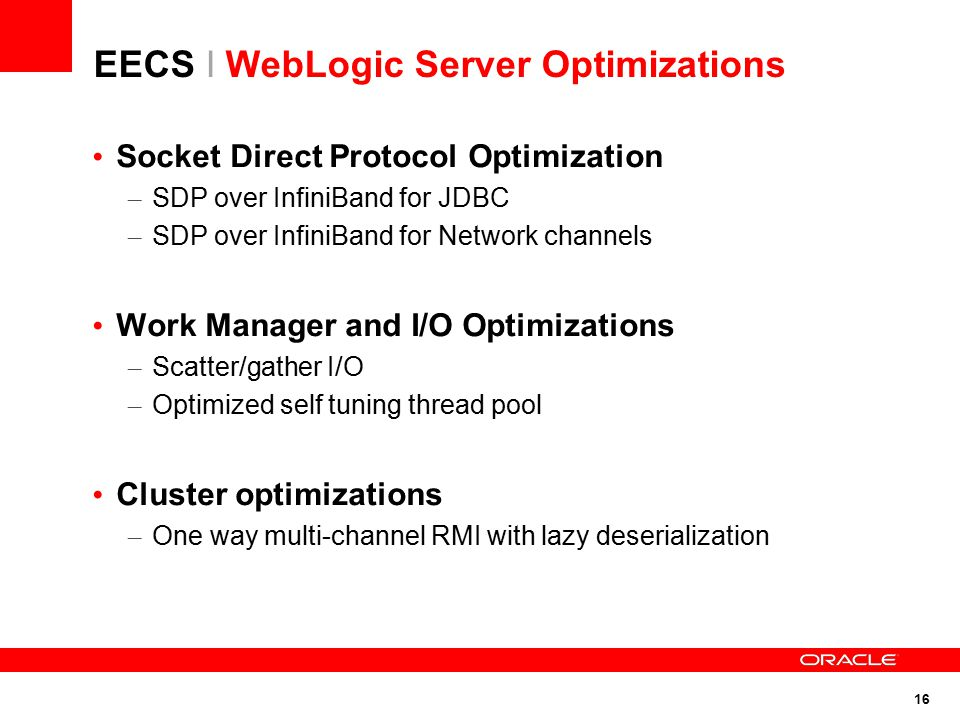 16 EECS I WebLogic Server Optimizations Socket Direct Protocol Optimization – SDP over InfiniBand for JDBC – SDP over InfiniBand for Network channels Work Manager and I/O Optimizations – Scatter/gather I/O – Optimized self tuning thread pool Cluster optimizations – One way multi-channel RMI with lazy deserialization