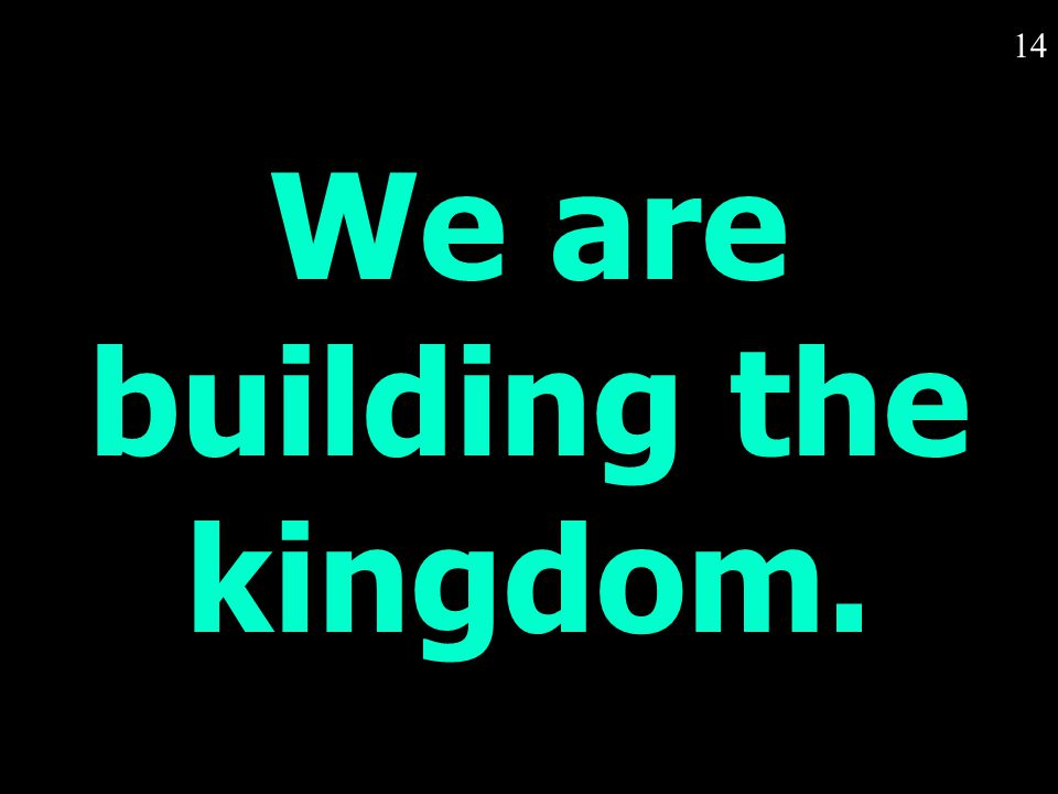 14 We are building the kingdom.