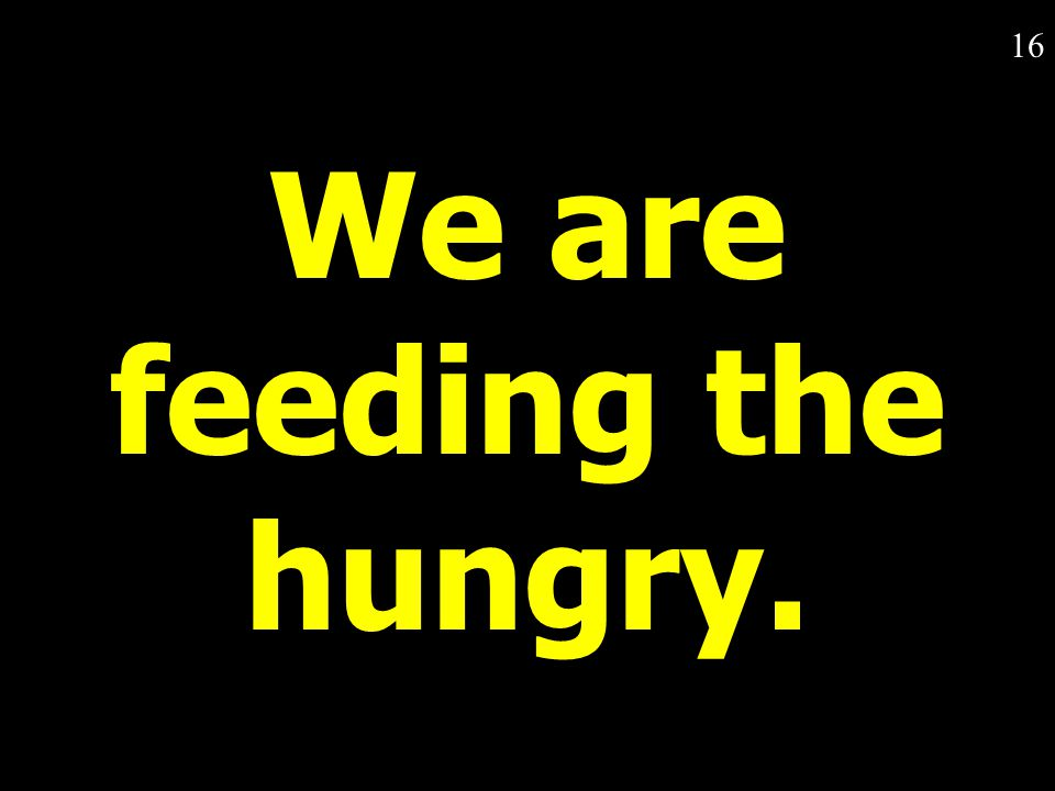 16 We are feeding the hungry.