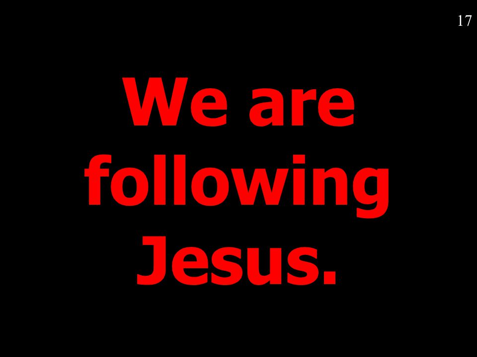 17 We are following Jesus.