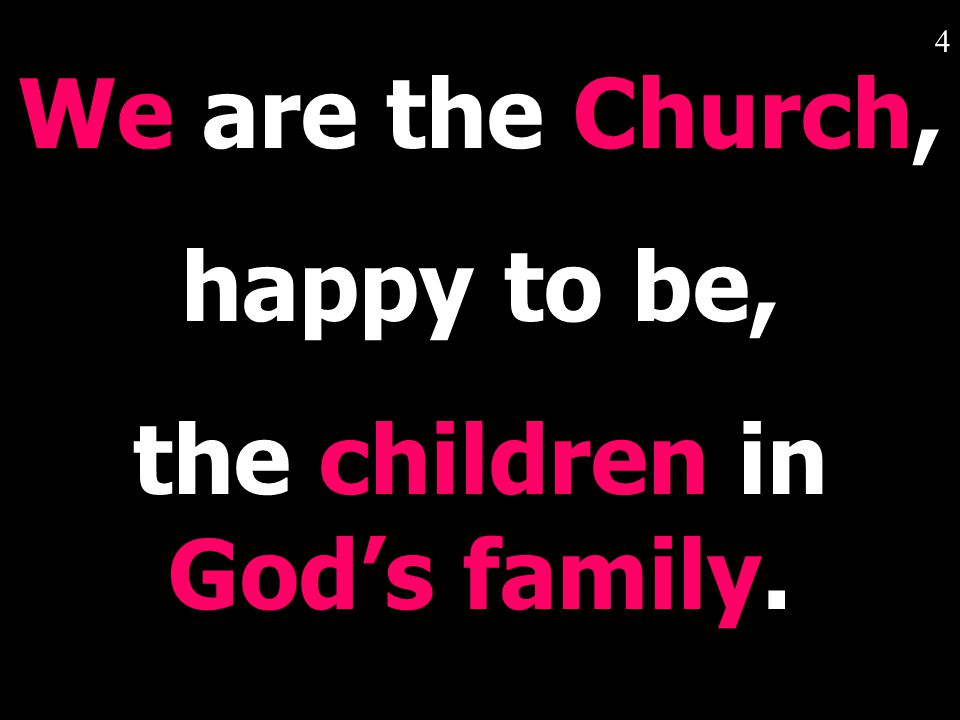 4 We are the Church, happy to be, the children in God's family.