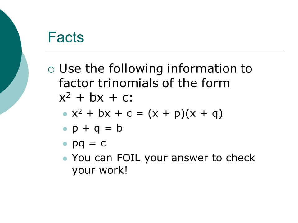 Facts  Use the following information to factor trinomials of the form x 2 + bx + c: x 2 + bx + c = (x + p)(x + q) p + q = b pq = c You can FOIL your