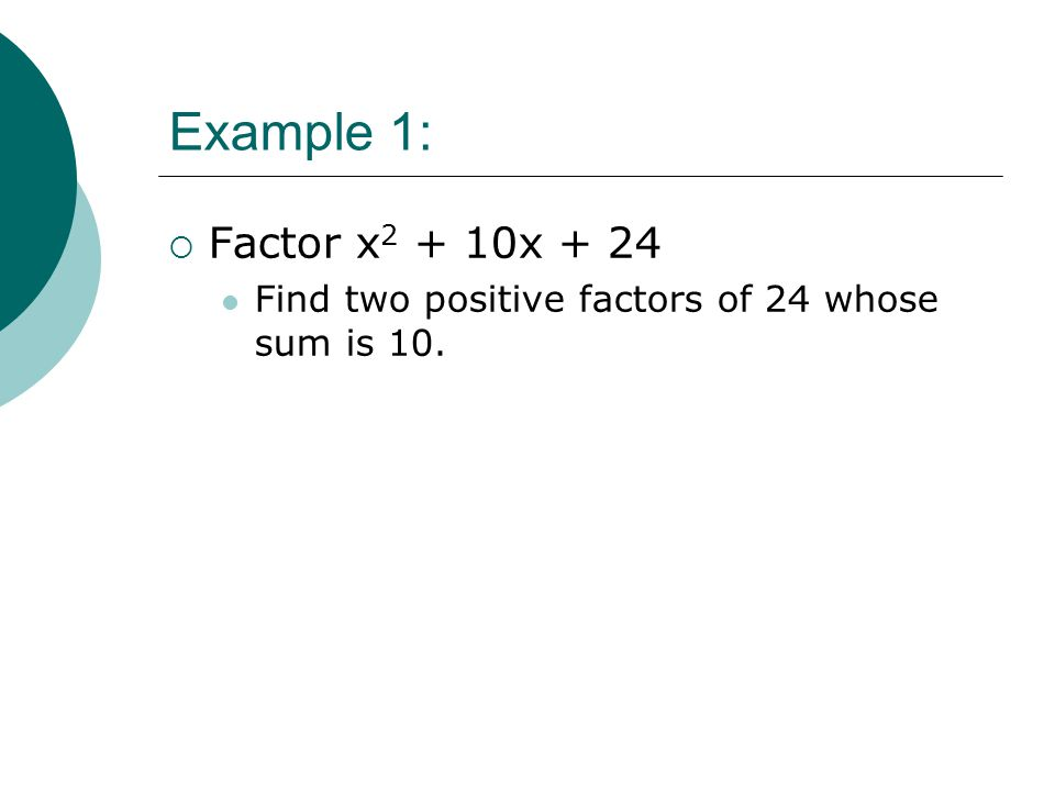 Example 1:  Factor x 2 + 10x + 24 Find two positive factors of 24 whose sum is 10.