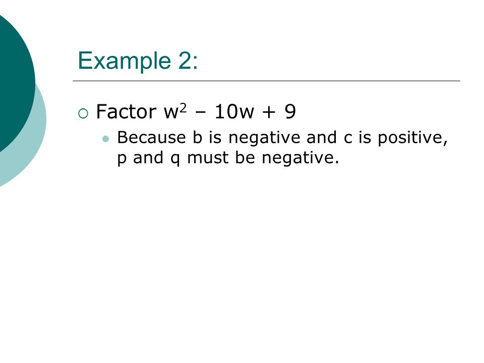 Example 2:  Factor w 2 – 10w + 9 Because b is negative and c is positive, p and q must be negative.
