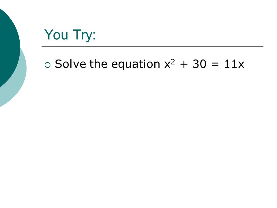 You Try:  Solve the equation x 2 + 30 = 11x