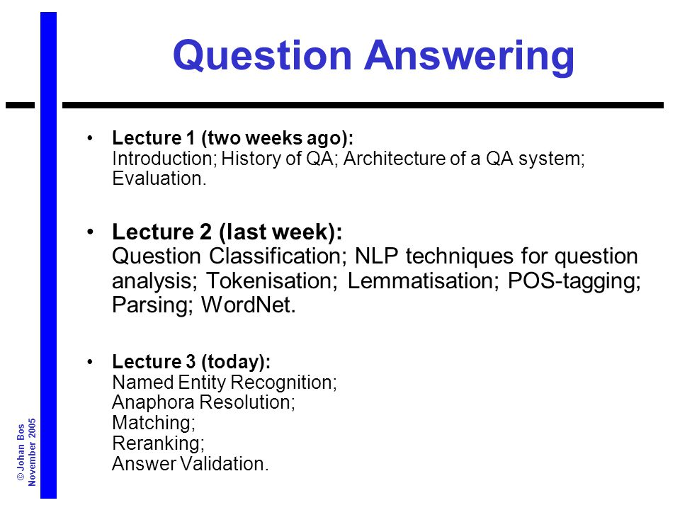 © Johan Bos November 2005 Summary Introduction to QA –Typical Architecture, Evaluation –Types of Questions and Answers Use of general NLP techniques –Tokenisation, POS tagging, Parsing –NER, Anaphora Resolution QA Techniques –Matching –Reranking –Answer Validation