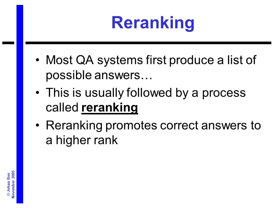 © Johan Bos November 2005 Reranking Most QA systems first produce a list of possible answers… This is usually followed by a process called reranking Reranking promotes correct answers to a higher rank