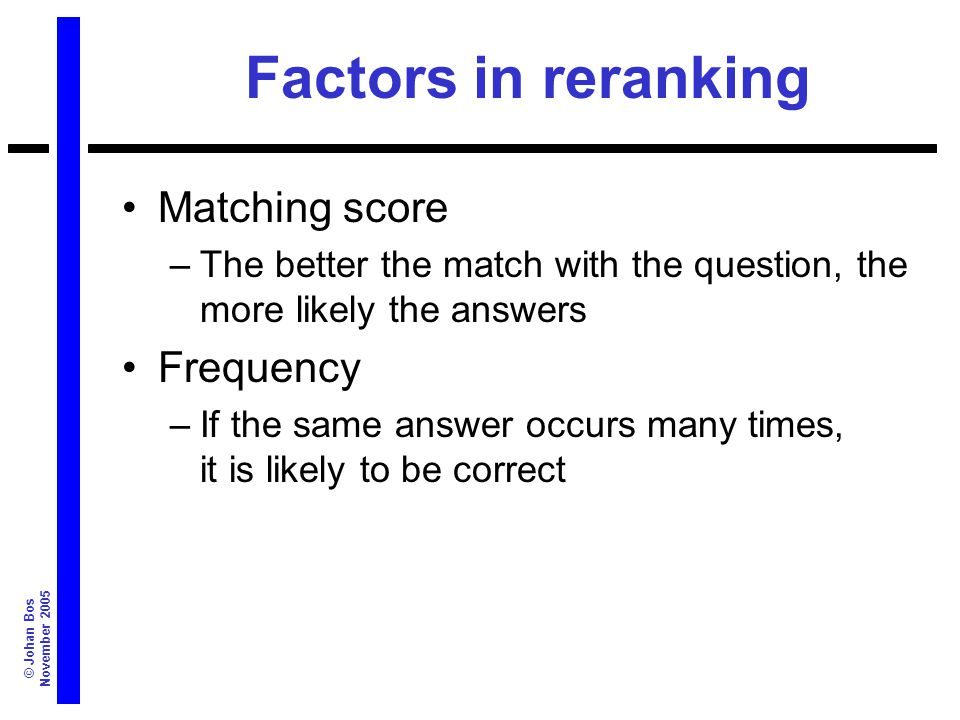 © Johan Bos November 2005 Factors in reranking Matching score –The better the match with the question, the more likely the answers Frequency –If the same answer occurs many times, it is likely to be correct