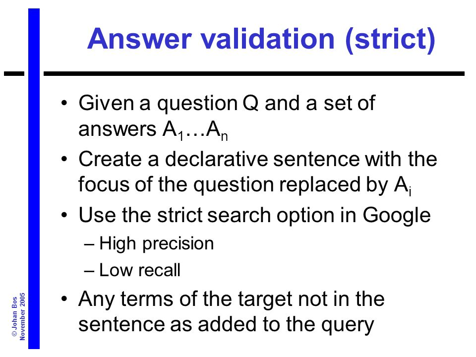 © Johan Bos November 2005 Answer validation (strict) Given a question Q and a set of answers A 1 …A n Create a declarative sentence with the focus of the question replaced by A i Use the strict search option in Google –High precision –Low recall Any terms of the target not in the sentence as added to the query