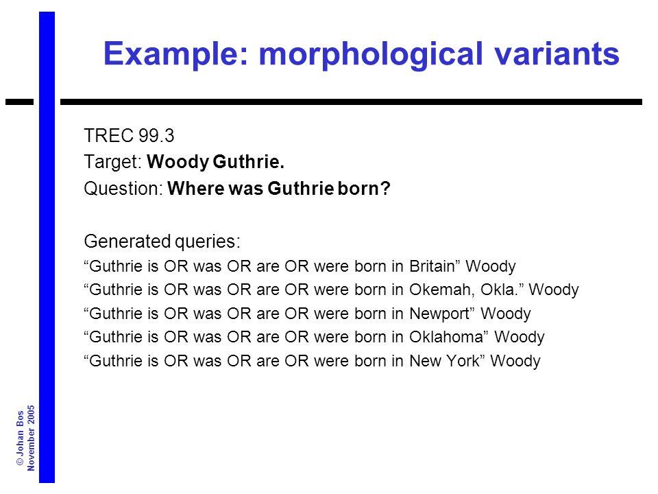 © Johan Bos November 2005 Example: morphological variants TREC 99.3 Target: Woody Guthrie.