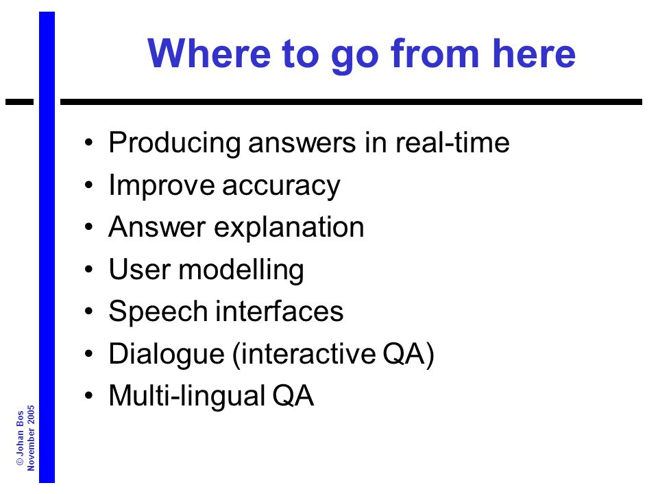 © Johan Bos November 2005 Where to go from here Producing answers in real-time Improve accuracy Answer explanation User modelling Speech interfaces Dialogue (interactive QA) Multi-lingual QA
