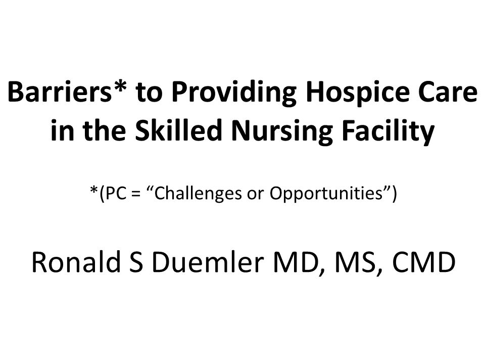 Barriers* to Providing Hospice Care in the Skilled Nursing Facility *(PC = Challenges or Opportunities ) Ronald S Duemler MD, MS, CMD