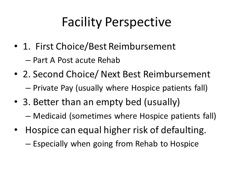 Facility Perspective 1. First Choice/Best Reimbursement – Part A Post acute Rehab 2.