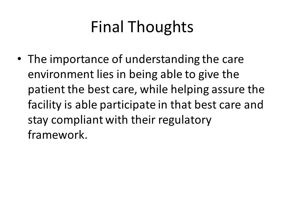 Final Thoughts The importance of understanding the care environment lies in being able to give the patient the best care, while helping assure the facility is able participate in that best care and stay compliant with their regulatory framework.