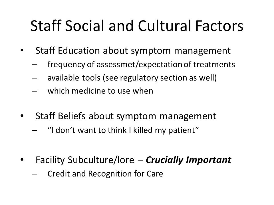 Staff Social and Cultural Factors Staff Education about symptom management – frequency of assessmet/expectation of treatments – available tools (see regulatory section as well) – which medicine to use when Staff Beliefs about symptom management – I don't want to think I killed my patient Facility Subculture/lore – Crucially Important – Credit and Recognition for Care