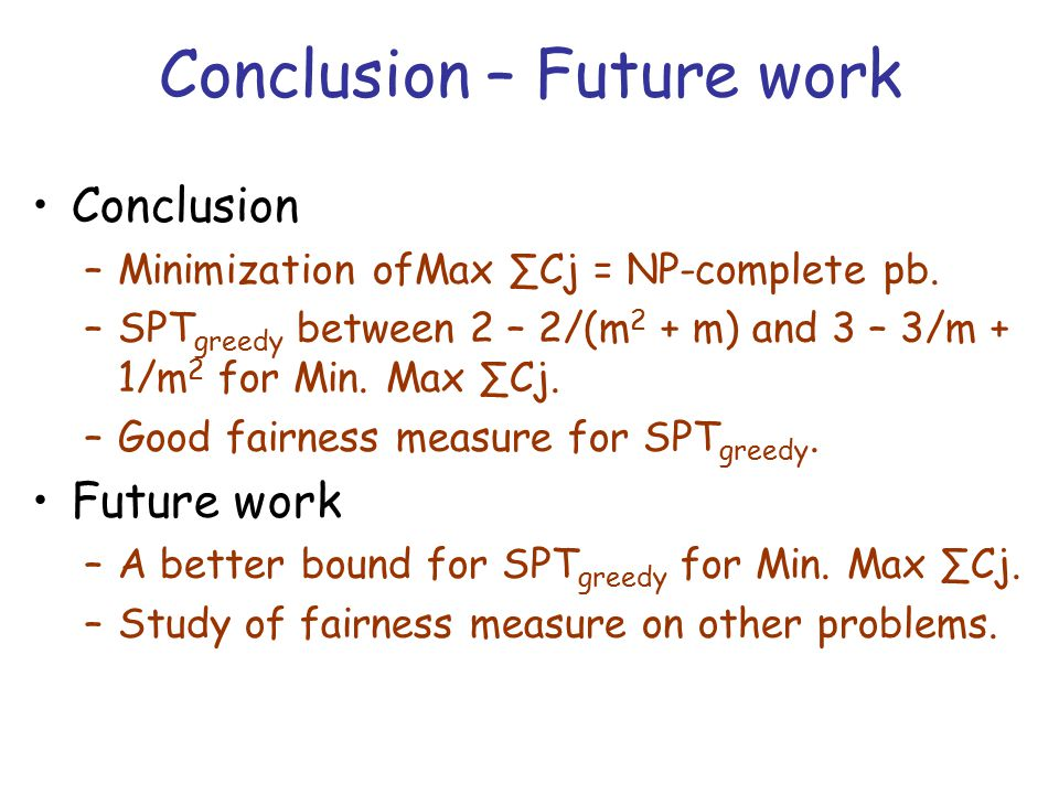 Conclusion – Future work Conclusion –Minimization ofMax ∑Cj = NP-complete pb. –SPT greedy between 2 – 2/(m 2 + m) and 3 – 3/m + 1/m 2 for Min. Max ∑Cj