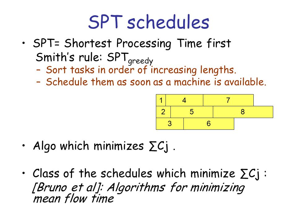 SPT schedules SPT= Shortest Processing Time first Smith's rule: SPT greedy –Sort tasks in order of increasing lengths. –Schedule them as soon as a mac