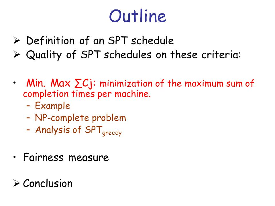 Outline  Definition of an SPT schedule  Quality of SPT schedules on these criteria: Min. Max ∑Cj: minimization of the maximum sum of completion time