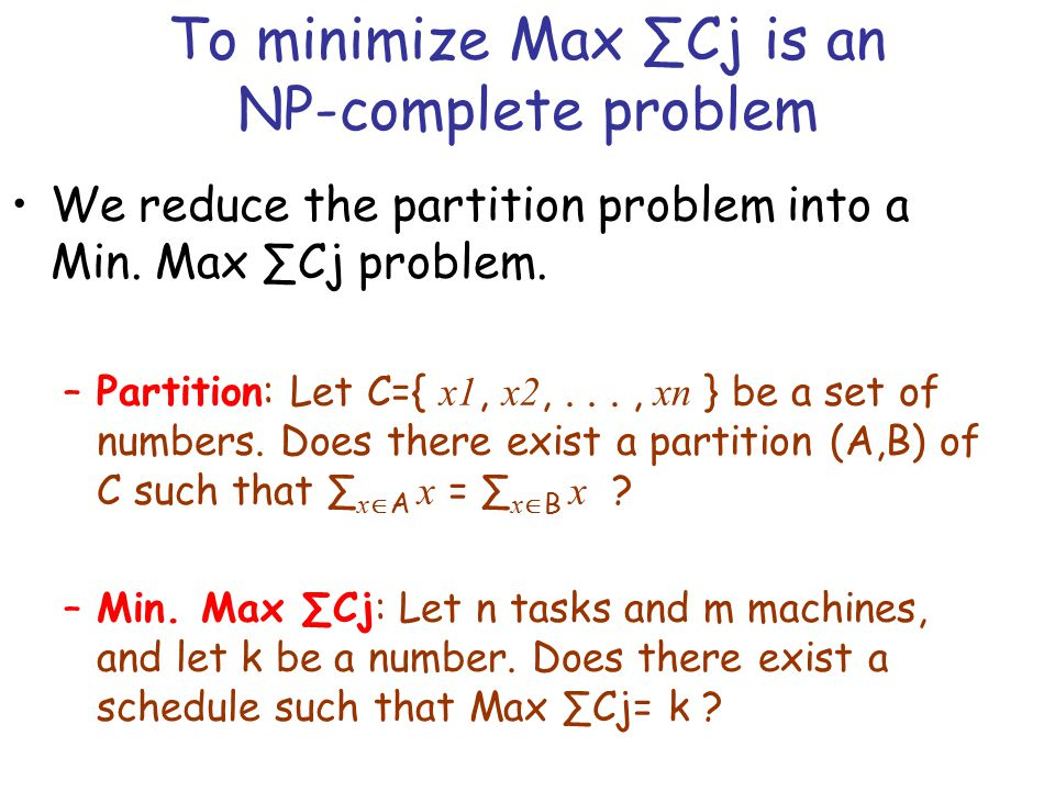To minimize Max ∑Cj is an NP-complete problem We reduce the partition problem into a Min. Max ∑Cj problem. –Partition: Let C={ x1, x2,..., xn } be a s