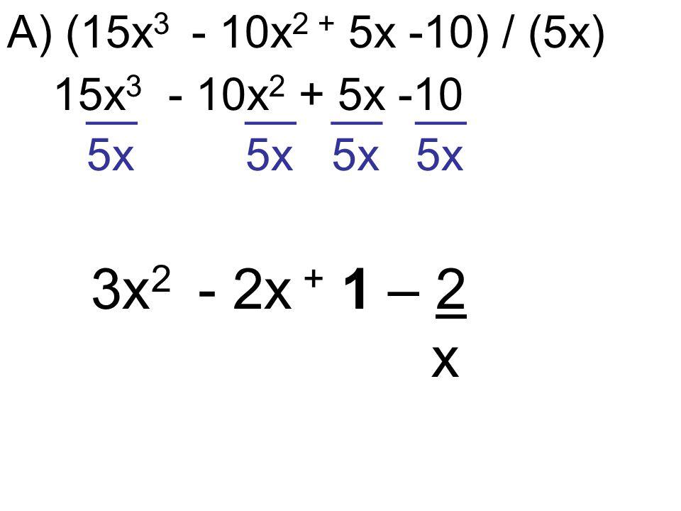 A) (15x 3 - 10x 2 + 5x -10) / (5x) 15x 3 - 10x 2 + 5x -10 __ 5x 3x 2 - 2x + 1 – 2 x