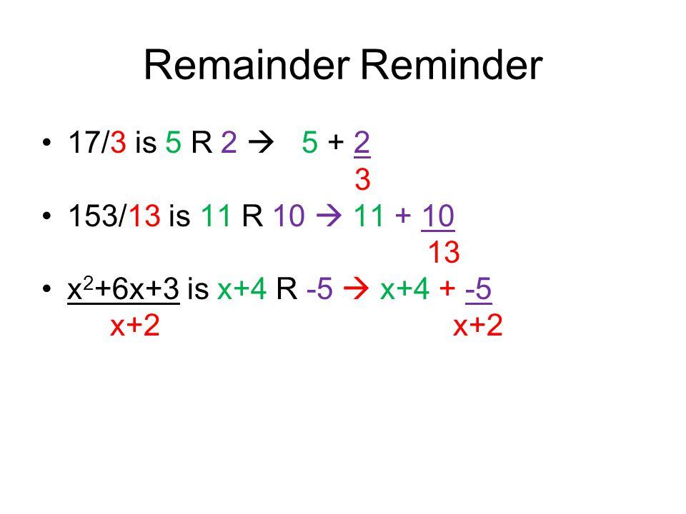 Remainder Reminder 17/3 is 5 R 2  5 + 2 3 153/13 is 11 R 10  11 + 10 13 x 2 +6x+3 is x+4 R -5  x+4 + -5x+2
