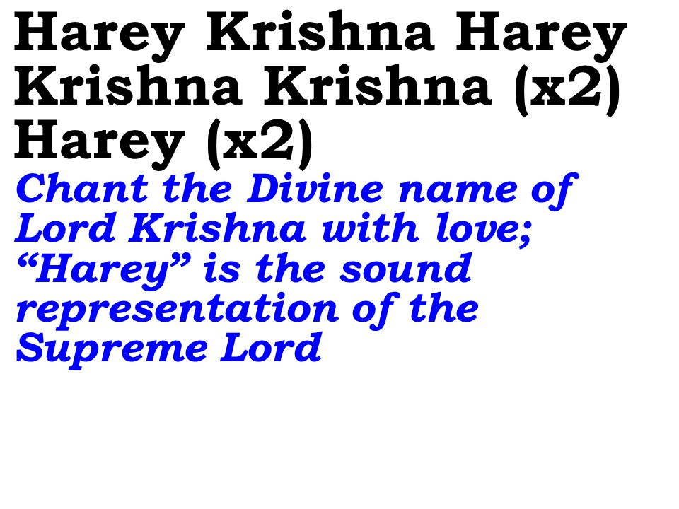 Harey Krishna Harey Krishna Krishna (x2) Harey (x2) Chant the Divine name of Lord Krishna with love; Harey is the sound representation of the Supreme Lord
