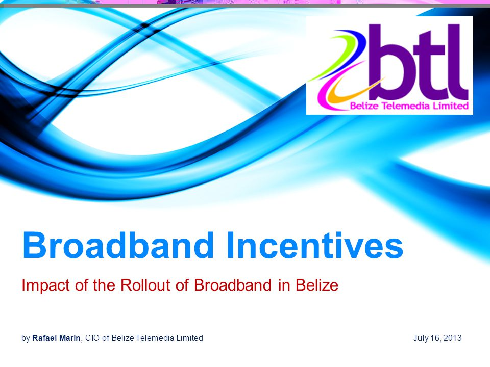 Broadband Incentives Impact of the Rollout of Broadband in Belize by Rafael Marin, CIO of Belize Telemedia Limited July 16, 2013