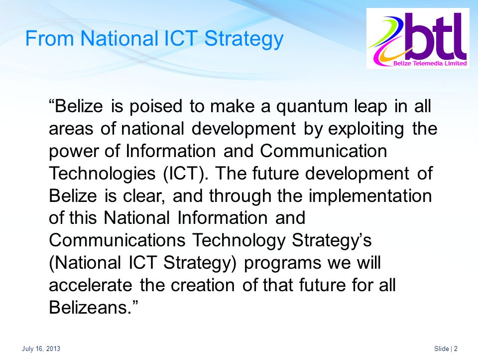 From National ICT Strategy July 16, 2013Slide | 2 Belize is poised to make a quantum leap in all areas of national development by exploiting the power of Information and Communication Technologies (ICT).