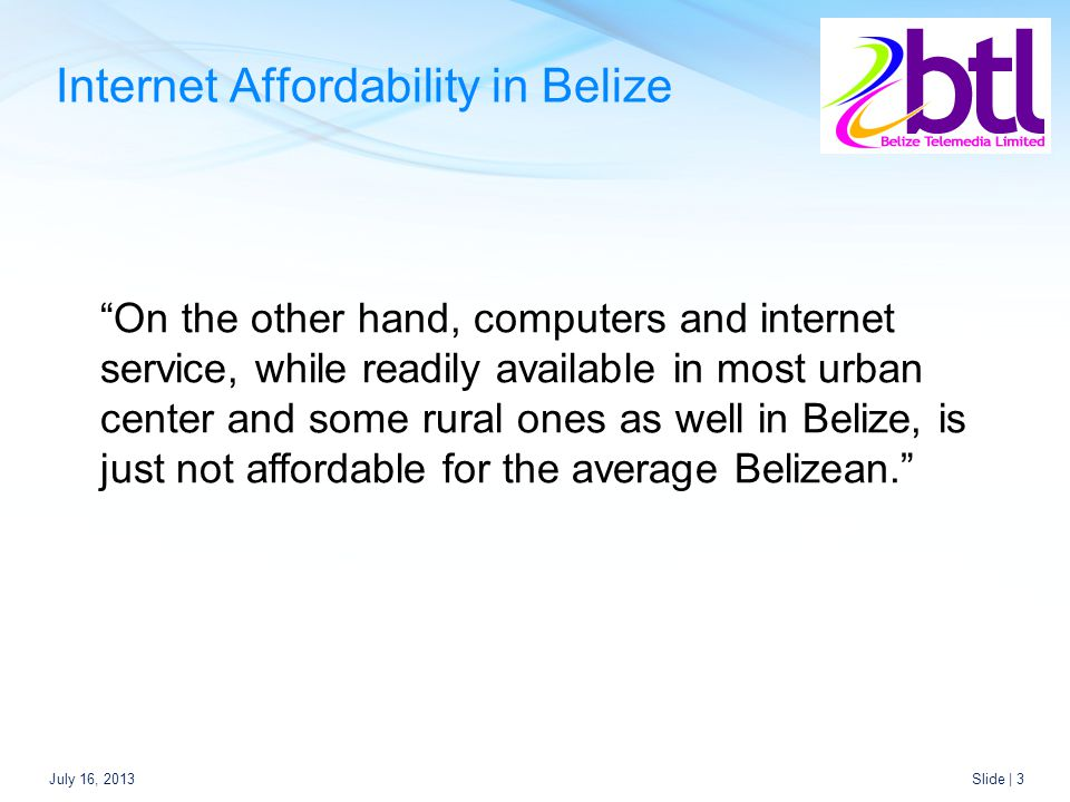 Internet Affordability in Belize July 16, 2013Slide | 3 On the other hand, computers and internet service, while readily available in most urban center and some rural ones as well in Belize, is just not affordable for the average Belizean.