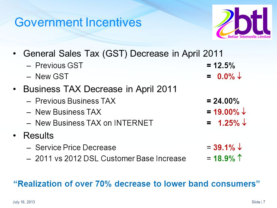 Government Incentives General Sales Tax (GST) Decrease in April 2011 –Previous GST= 12.5% –New GST= 0.0%  Business TAX Decrease in April 2011 –Previous Business TAX= 24.00% –New Business TAX= 19.00%  –New Business TAX on INTERNET= 1.25%  Results –Service Price Decrease = 39.1%  –2011 vs 2012 DSL Customer Base Increase = 18.9%  Realization of over 70% decrease to lower band consumers July 16, 2013Slide | 7