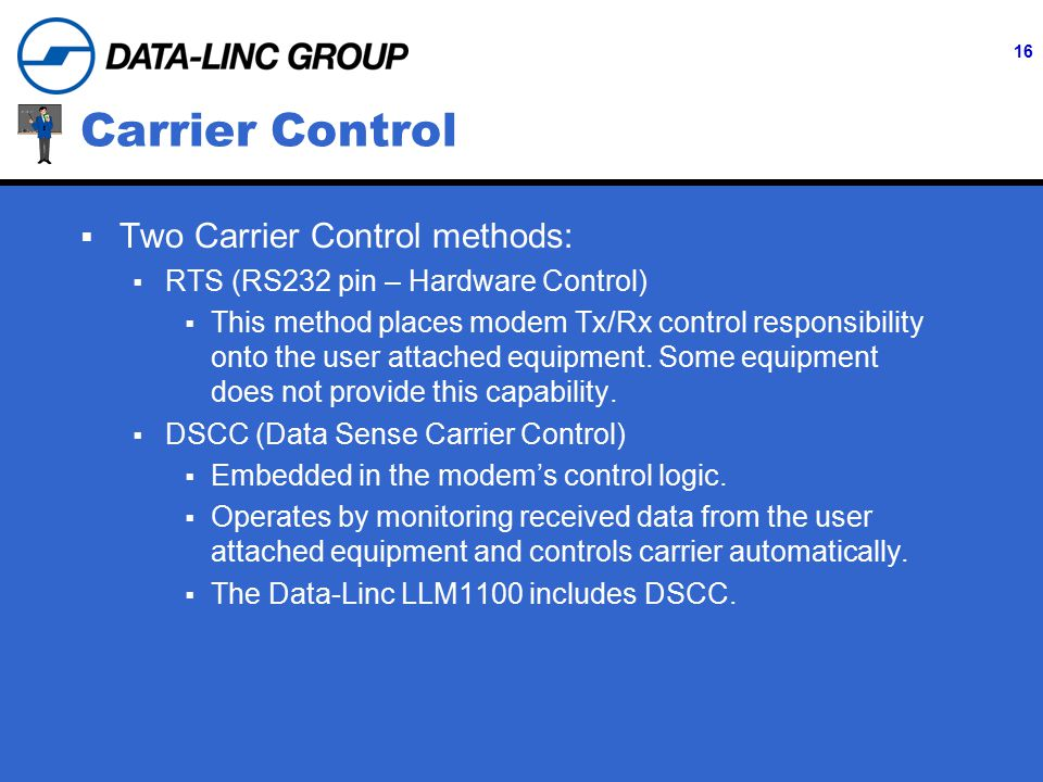 16 Carrier Control  Two Carrier Control methods:  RTS (RS232 pin – Hardware Control)  This method places modem Tx/Rx control responsibility onto the user attached equipment.