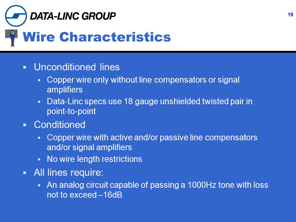 19 Wire Characteristics  Unconditioned lines  Copper wire only without line compensators or signal amplifiers  Data-Linc specs use 18 gauge unshielded twisted pair in point-to-point  Conditioned  Copper wire with active and/or passive line compensators and/or signal amplifiers  No wire length restrictions  All lines require:  An analog circuit capable of passing a 1000Hz tone with loss not to exceed –16dB