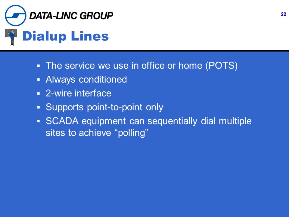 22 Dialup Lines  The service we use in office or home (POTS)  Always conditioned  2-wire interface  Supports point-to-point only  SCADA equipment can sequentially dial multiple sites to achieve polling