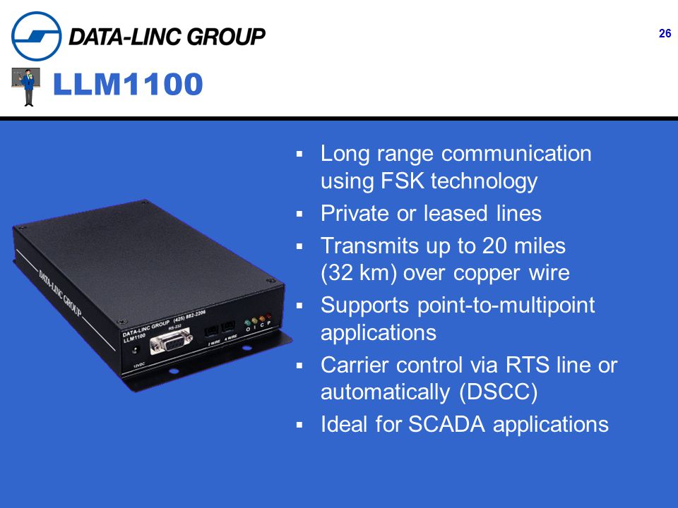26 LLM1100  Long range communication using FSK technology  Private or leased lines  Transmits up to 20 miles (32 km) over copper wire  Supports point-to-multipoint applications  Carrier control via RTS line or automatically (DSCC)  Ideal for SCADA applications