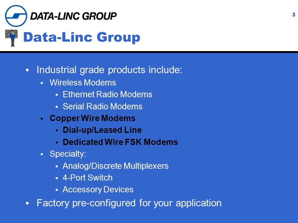 3 Data-Linc Group  Industrial grade products include:  Wireless Modems  Ethernet Radio Modems  Serial Radio Modems  Copper Wire Modems  Dial-up/Leased Line  Dedicated Wire FSK Modems  Specialty:  Analog/Discrete Multiplexers  4-Port Switch  Accessory Devices  Factory pre-configured for your application