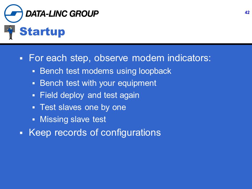 42 Startup  For each step, observe modem indicators:  Bench test modems using loopback  Bench test with your equipment  Field deploy and test again  Test slaves one by one  Missing slave test  Keep records of configurations