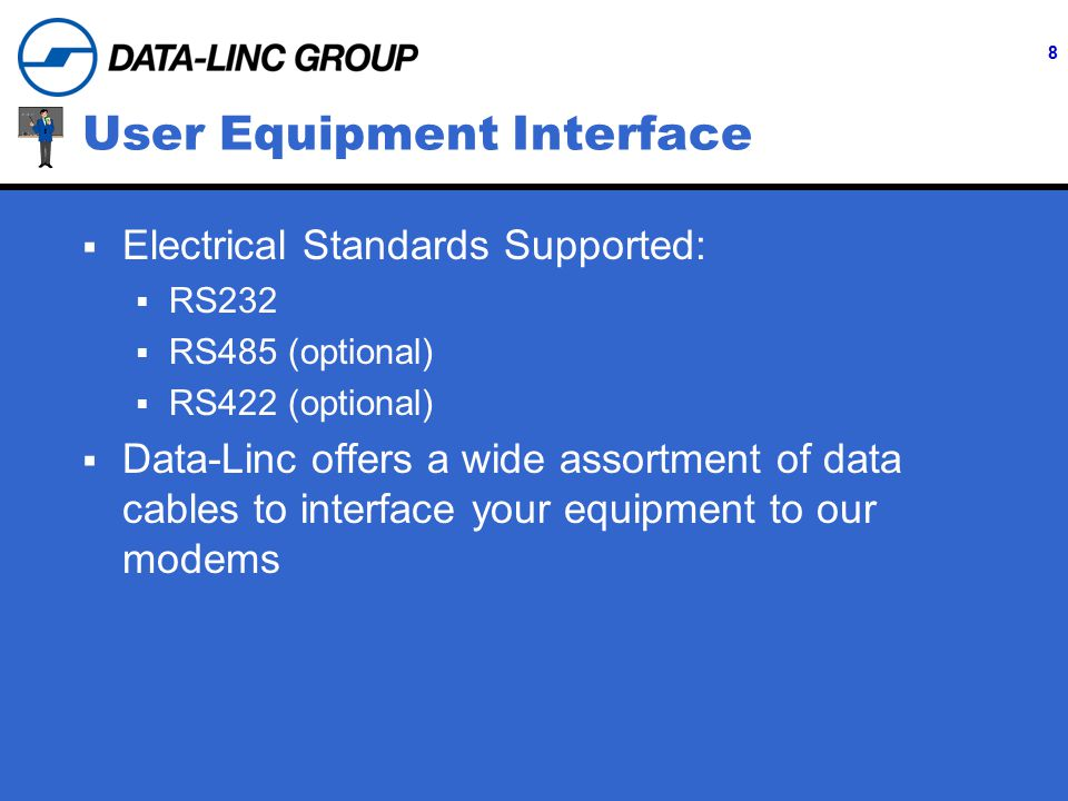 8 User Equipment Interface  Electrical Standards Supported:  RS232  RS485 (optional)  RS422 (optional)  Data-Linc offers a wide assortment of data cables to interface your equipment to our modems