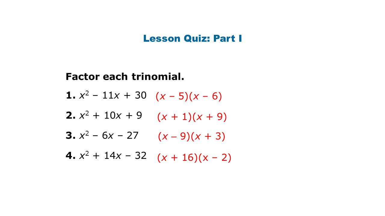 Lesson Quiz: Part I Factor each trinomial. 1. x 2 – 11x + 30 2. x 2 + 10x + 9 3. x 2 – 6x – 27 4. x 2 + 14x – 32 (x + 16)(x – 2) (x – 9)(x + 3) (x + 1