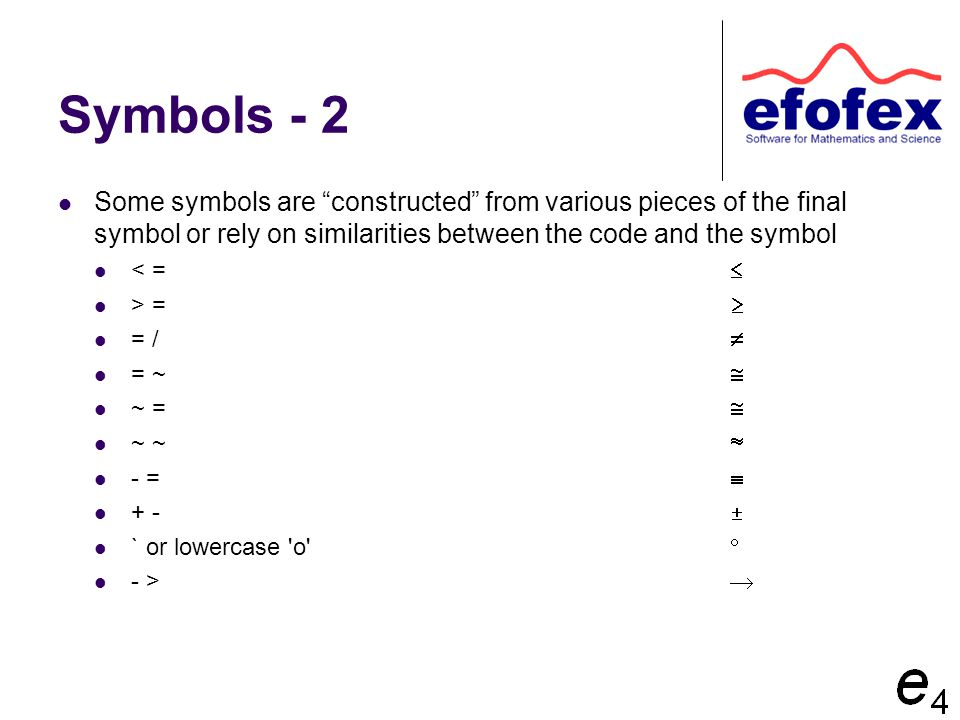Symbols - 2 Some symbols are constructed from various pieces of the final symbol or rely on similarities between the code and the symbol < =  > =  = /  = ~  ~ =  ~ ~  - =  + -  ` or lowercase o  - > 