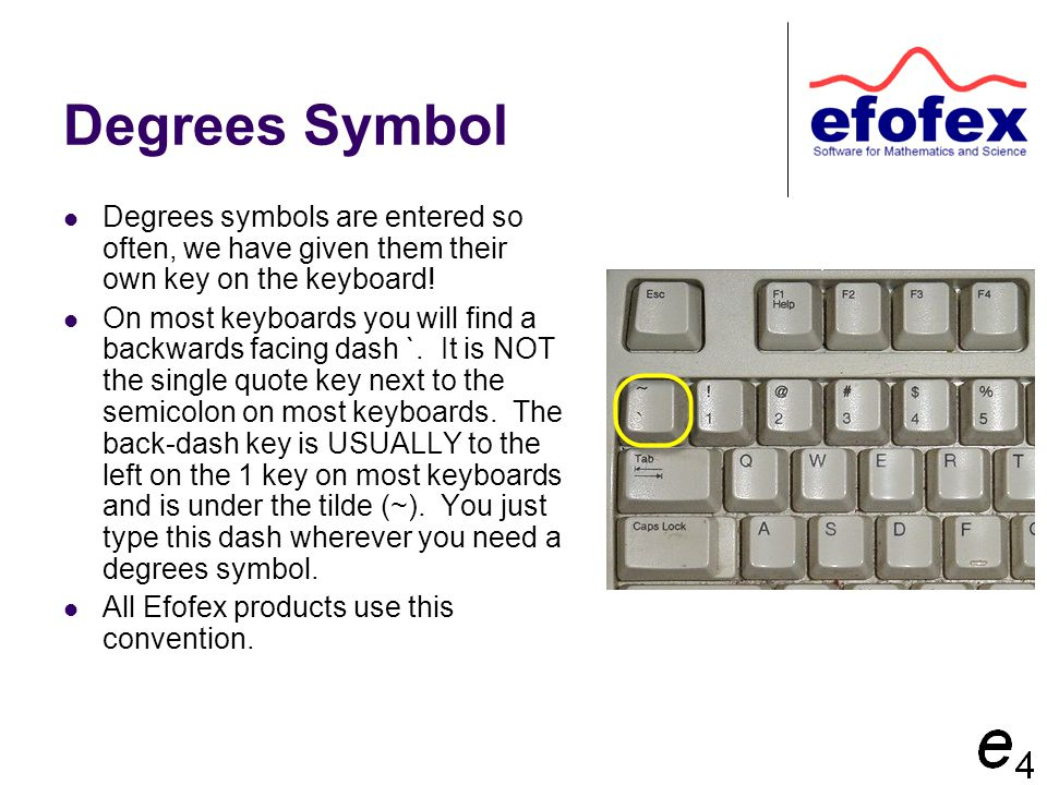 Degrees Symbol Degrees symbols are entered so often, we have given them their own key on the keyboard! On most keyboards you will find a backwards fac