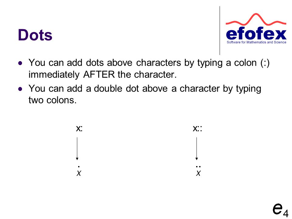Dots You can add dots above characters by typing a colon (:) immediately AFTER the character. You can add a double dot above a character by typing two