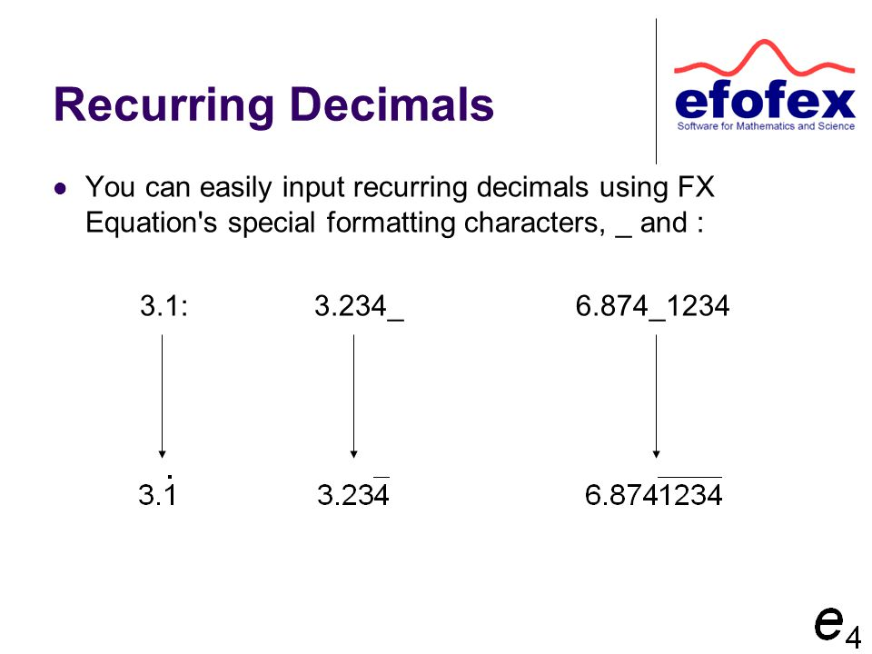 Recurring Decimals You can easily input recurring decimals using FX Equation's special formatting characters, _ and : 3.1:3.234_6.874_1234