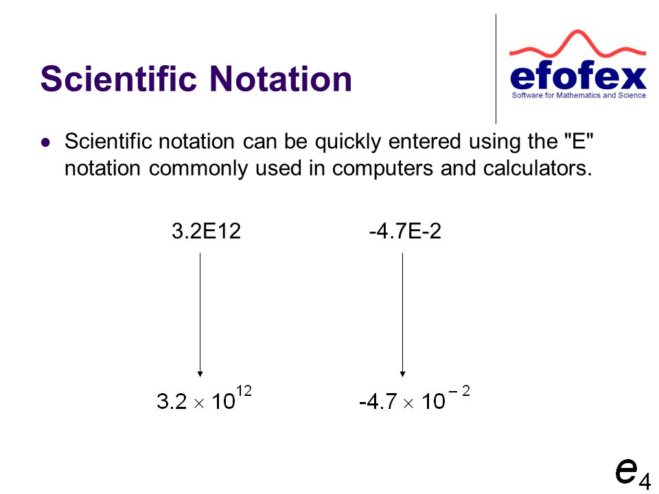 Scientific Notation Scientific notation can be quickly entered using the E notation commonly used in computers and calculators.