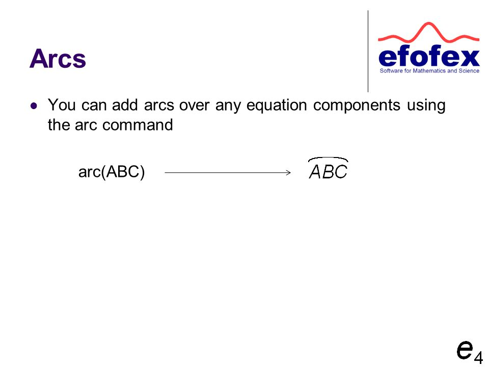 Arcs You can add arcs over any equation components using the arc command arc(ABC)