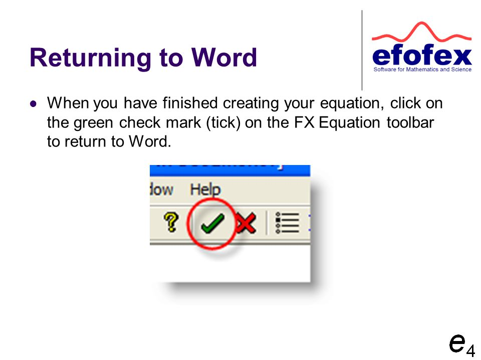 Returning to Word When you have finished creating your equation, click on the green check mark (tick) on the FX Equation toolbar to return to Word.