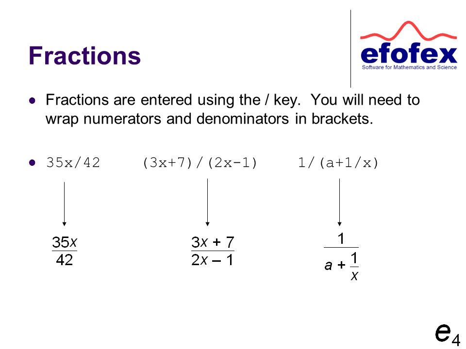 Fractions Fractions are entered using the / key. You will need to wrap numerators and denominators in brackets. 35x/42 (3x+7)/(2x-1) 1/(a+1/x)