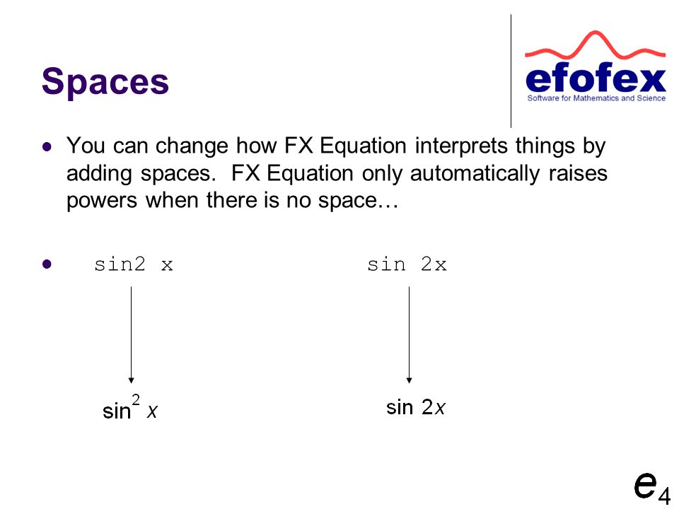 Spaces You can change how FX Equation interprets things by adding spaces. FX Equation only automatically raises powers when there is no space… sin2 x