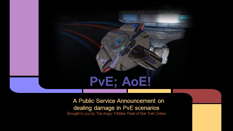 PvE; AoE! A Public Service Announcement on dealing damage in PvE scenarios Brought to you by The Angry Tribbles Fleet of Star Trek Online
