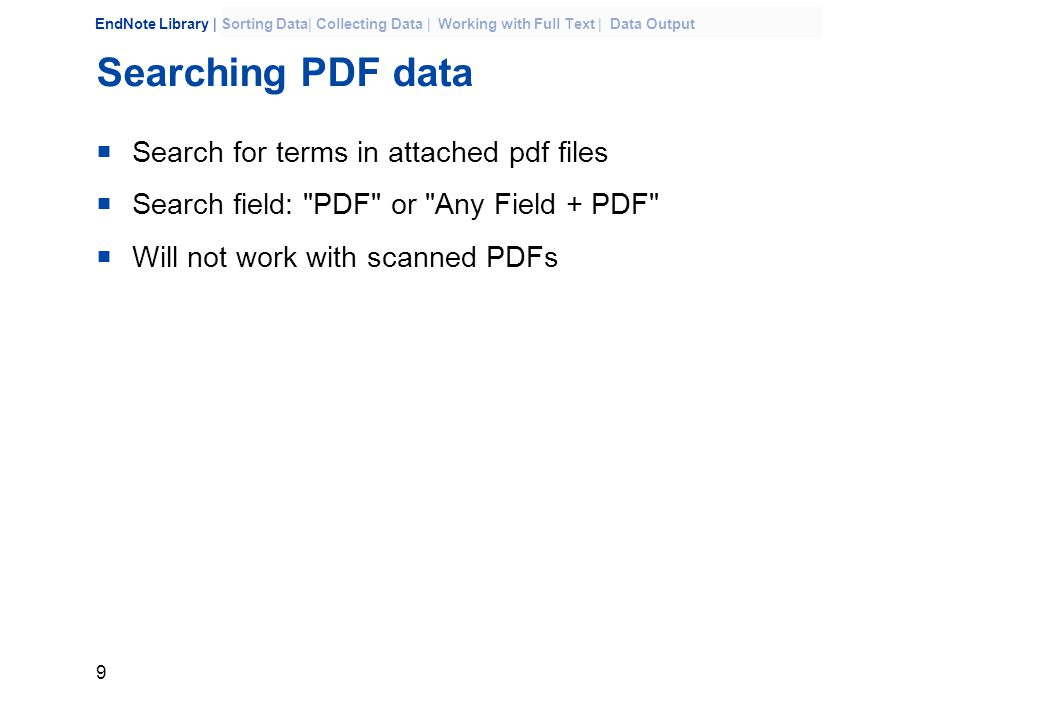 9 EndNote Library | Sorting Data| Collecting Data | Working with Full Text | Data Output Searching PDF data  Search for terms in attached pdf files  Search field: PDF or Any Field + PDF  Will not work with scanned PDFs