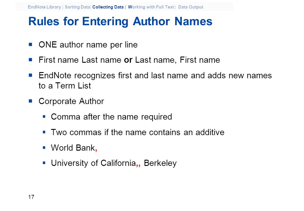 17 EndNote Library | Sorting Data| Collecting Data | Working with Full Text | Data Output Rules for Entering Author Names  ONE author name per line  First name Last name or Last name, First name  EndNote recognizes first and last name and adds new names to a Term List  Corporate Author  Comma after the name required  Two commas if the name contains an additive  World Bank,  University of California,, Berkeley